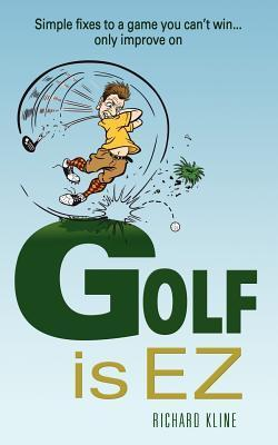 Golf Is EZ: Simple Fixes to a Game You Cant Win... Only Improve on Richard Kline