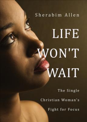 Life Wont Wait: The Single Christian Womans Fight for Focus Sherabim Allen