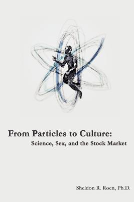 From Particles to Culture: Science, Sex and the Stock Market Sheldon R. Roen
