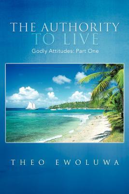 The Authority to Live: Godly Attitudes  by  Theo Ewoluwa