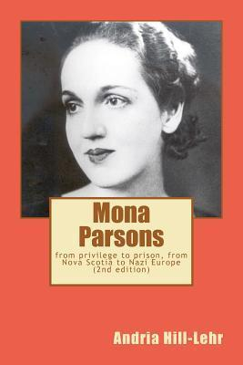 Mona Parsons: From Privilege to Prison, from Nova Scotia to Nazi Europe Andria Hill-Lehr