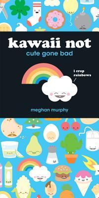 Kawaii Not: Cute Gone Bad [With Stickers] Meghan Murphy