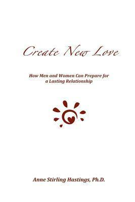 Create New Love: How Men and Women Can Prepare for a Lasting Relationship  by  Anne Stirling Hastings