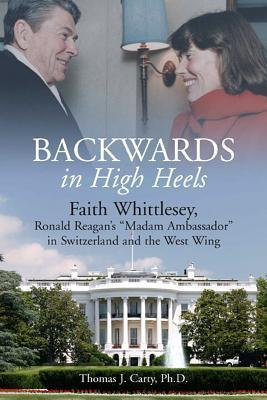 Backwards, in High Heels: Faith Whittlesey, Reagans Madam Ambassador in Switzerland and the West Wing  by  Thomas J. Carty