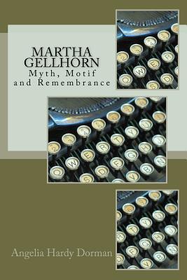 Martha Gellhorn: Myth, Motif and Remembrance  by  Angelia Hardy Dorman