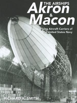 The Airships Akron & Macon: Flying Aircraft Carriers of the United States Navy  by  Richard K. Smith