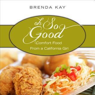 Oh So Good: Comfort Food from a California Girl Brenda Kay
