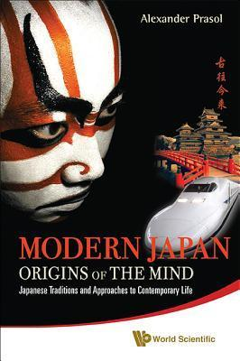 Modern Japan: Origins of the Mind - Japanese Traditions and Approaches to Contemporary Life Alexander Prasol