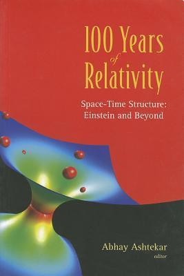 100 Years of Relativity: Space-Time Structure : Einstein and Beyond Abhay Ashtekar