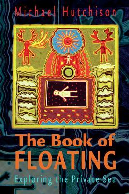 The Book of Floating: Exploring the Private Sea Michael Hutchison