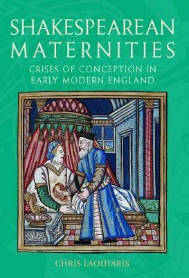 Shakespearean Maternities: Crises of Conception in Early Modern England  by  Chris Laoutaris