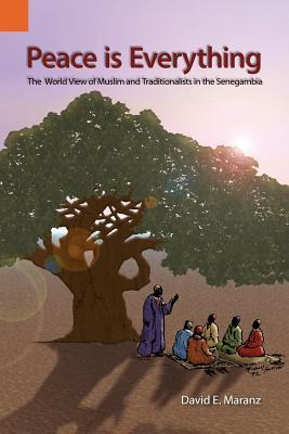 Peace Is Everything: World View Of Muslims In The Senegambia  by  David E. Maranz