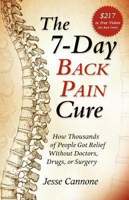 The 7-Day Back Pain Cure: How Thousands of People Got Relief Without Doctors, Drugs, or Surgery Jesse Cannone
