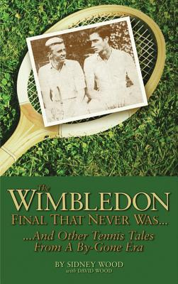 The Wimbledon Final That Never Was . . .: And Other Tennis Tales from a By-Gone Era  by  Sidney Wood
