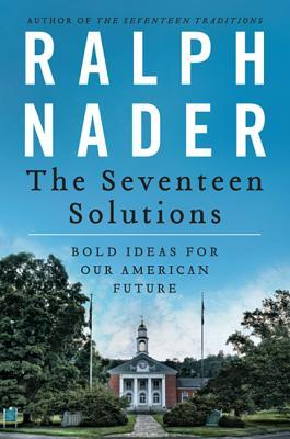 The Seventeen Solutions: New Ideas for Our American Future  by  Ralph Nader