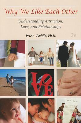 Why We Like Each Other: Understanding Attraction, Love, and Relationships Pete Padilla