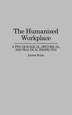 The Humanized Workplace: A Psychological, Historical, and Practical Perspective  by  Jerome Braun