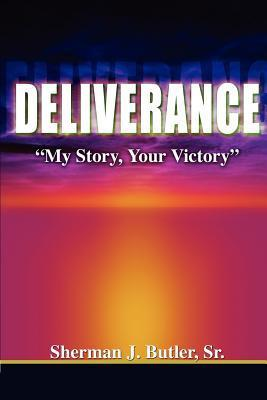 Deliverance, My Story, Your Victory  by  Sherman J. Butler Sr.