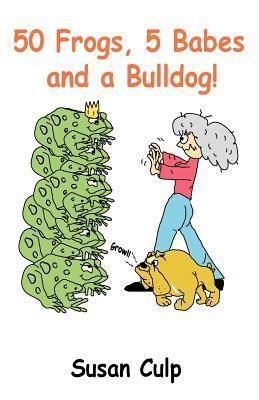 50 Frogs, 5 Babes and a Bulldog  by  Susan Culp