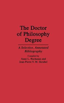 The Doctor of Philosophy Degree: A Selective, Annotated Bibliography  by  Anne L. Buchanan