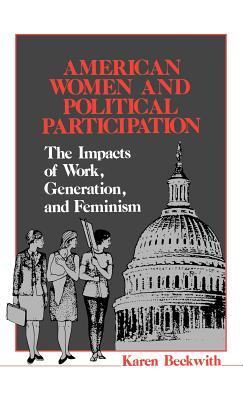 American Women and Political Participation: The Impacts of Work, Generation, and Feminism  by  Karen Beckwith