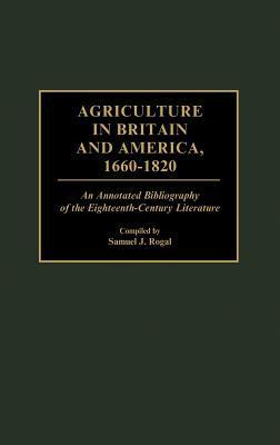 Agriculture in Britain and America, 1660-1820: An Annotated Bibliography of the Eighteenth-Century Literature Samuel J. Rogal