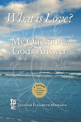 What Is Love? My Question, Gods Answer Jennifer Elizabeth Michaels