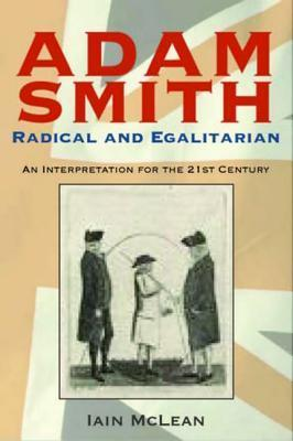 Adam Smith: Radical and Egalitarian: An Interpretation for the 21st Century  by  Iain McLean