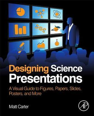 Designing Science Presentations: A Visual Guide to Figures, Papers, Slides, Posters, and More  by  Matt Carter