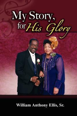 My Story, for His Glory  by  William Anthony Ellis Sr.