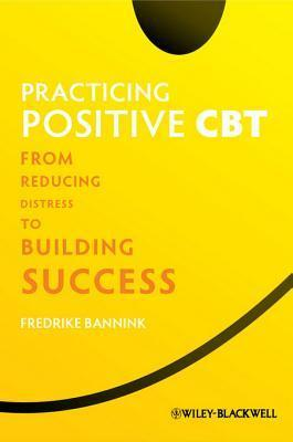 Practicing Positive CBT: From Reducing Distress to Building Success  by  Fredrike Bannink