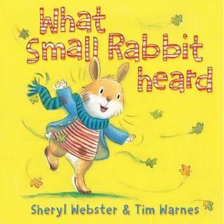 What Small Rabbit Heard. Sheryl Webster, Tim Warnes Sheryl Webster