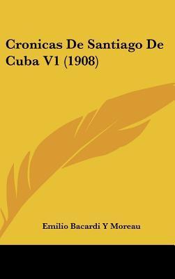 Cronicas de Santiago de Cuba V1 (1908)  by  Emilio Bacardí y Moreau