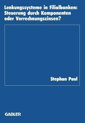 Lenkungssysteme in Filialbanken: Steuerung Durch Komponenten Oder Verrechnungszinsen?  by  Stephan Paul