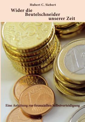 Wider die Beutelschneider unserer Zeit: Eine Anleitung zur finanziellen Selbstverteidigung  by  Hubert C. Siebert