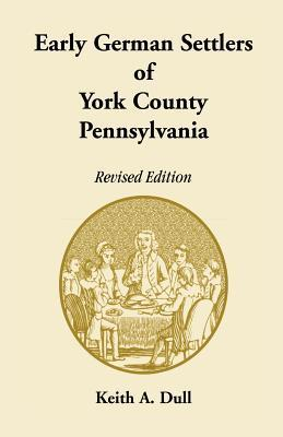 Early German Settlers of York County, Pennsylvania  by  Keith A. Dull