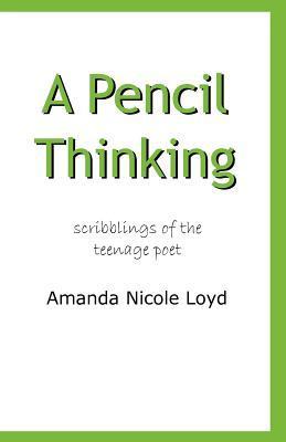 A Pencil Thinking - Scribblings of the Teenage Poet  by  Amanda Nicole Loyd