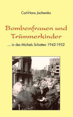 Bombenfrauen und Trümmerkinder: ... in des Michels Schatten 1942-1952 Carl-Hans Jochemko