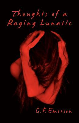 Thoughts of a Raging Lunatic  by  G. F. Emerson