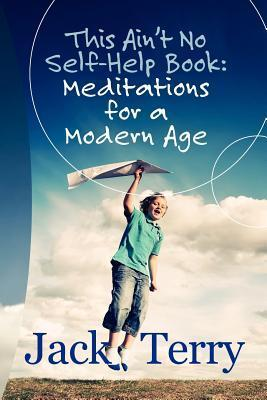 This Aint No Self-Help Book: Meditations for a Modern Age  by  Jack A. Terry
