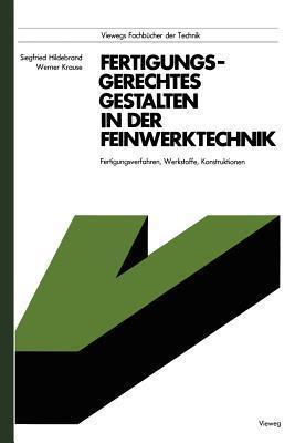 Fertigungsgerechtes Gestalten in Der Feinwerktechnik: Fertigungsverfahren, Werkstoffe, Konstruktionen  by  Hildebrand Siegfried