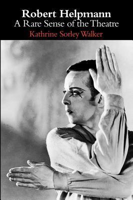 Robert Helpmann: A Rare Sense Of The Theatre  by  Kathrine Sorley Walker