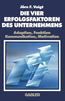 Die Vier Erfolgsfaktoren Des Unternehmens: Adaption, Funktion, Kommunikation, Motivation  by  Jörn F. Voigt