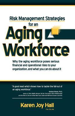 Risk Management Strategies for an Aging Workforce: Why the Aging Workforce Poses Serious Financial and Operational Risks to Your Organization, and Wha  by  Karen Joy Hall