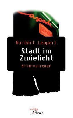 Stadt Im Zwielicht. Kriminalroman Norbert Leppert