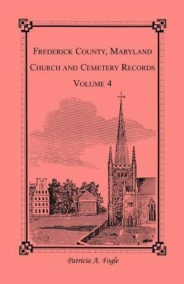 Frederick County, Maryland Church and Cemetery Records, Volume 4 Patricia A. Fogle