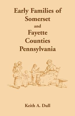 Early Families of Somerset and Fayette Counties, Pennsylvania Keith A. Dull