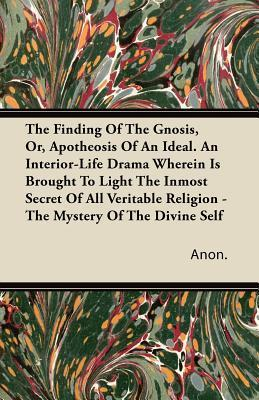 The Finding of the Gnosis, Or, Apotheosis of an Ideal. an Interior-Life Drama Wherein Is Brought to Light the Inmost Secret of All Veritable Religion  by  Anonymous