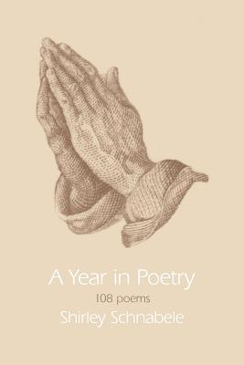 A Year in Poetry:108 poems  by  Shirley Schnabele