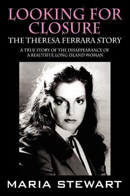 Looking For Closure: The Theresa Ferrara Story Maria Stewart